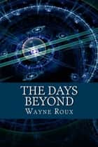 The Days Beyond ebook by Wayne Roux