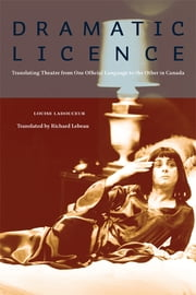 Dramatic Licence - Translating Theatre from One Official Language to the Other in Canada ebook by Louise Ladouceur,Richard Lebeau,E.D. Blodgett
