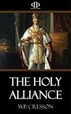 The Holy Alliance - The European Background of the Monroe Doctrine ebook by W.P. Cresson