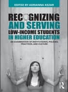 Recognizing and Serving Low-Income Students in Higher Education - An Examination of Institutional Policies, Practices, and Culture ebook by Adrianna Kezar