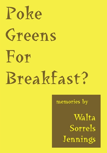 Poke Greens for Breakfast - True Stories of Rural Arkansas, Oklahoma Dust Bowl Days, & South Dakota Sheep Wagon Tales ebook by Walta Sorrels Jennings