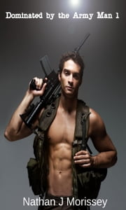 Dominated by the Army Man 1 (Gay BDSM) ebook by Nathan J Morissey