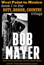 West Point to Mexico - Book I in the Duty Honor Country Trilogy ebook by Bob Mayer