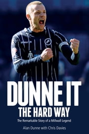 Dunne It the Hard Way - The Remarkable Story of a Millwall Legend ebook by Alan Dunne, Chris Davies