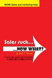 "Sales suck... NOW WHAT? - A ""down & dirty"" guide to sales and marketing for MICRO, MINI and SMALL businesses ebook by Lynda D. Kavanagh,D'Arcy Kavanagh"