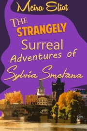 The Strangely Surreal Adventures of Sylvia Smetana ebook by Meira Eliot
