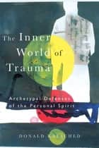 The Inner World of Trauma - Archetypal Defences of the Personal Spirit ebook by Donald Kalsched