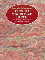 How to Marbleize Paper - Step-by-Step Instructions for 12 Traditional Patterns ebook by Gabriele Grünebaum