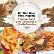 Mr. Goo Goes Food Tripping: Famous Food and Delicacies in North America - American Food and Drink for Kids ebook by Baby Professor