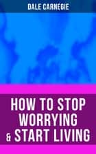 HOW TO STOP WORRYING & START LIVING ebook by