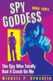 Spy Goddess Book 3: The Spy Who Totally Had A Crush On Me ebook by Michael Spradlin