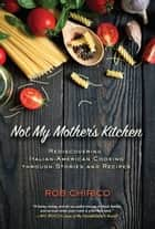 Not My Mother's Kitchen - Rediscovering Italian-American Cooking Through Stories and Recipes ebook by Rob Chirico