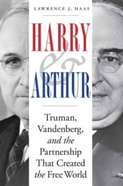 Harry and Arthur - Truman, Vandenberg, and the Partnership That Created the Free World ebook by Lawrence J. Haas