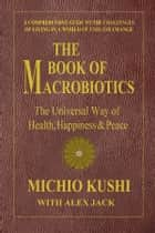 The Book of Macrobiotics ebook by Michio Kushi,Alex Jack