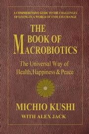 The Book of Macrobiotics - The Universal Way of Health, Happiness & Peace ebook by Michio Kushi,Alex Jack