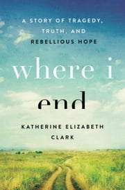 Where I End - A Story of Tragedy, Truth, and Rebellious Hope ebook by Katherine Elizabeth Clark