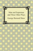 Man and Superman and Three Other Plays ebook by George Bernard Shaw
