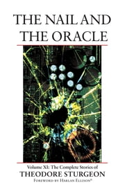 The Nail and the Oracle - Volume XI: The Complete Stories of Theodore Sturgeon ebook by Theodore Sturgeon,Paul Williams,Harlan Ellison