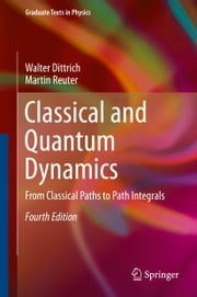 Classical and Quantum Dynamics - From Classical Paths to Path Integrals ebook by Walter Dittrich,Martin Reuter