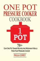 One Pot Pressure Cooker Cookbook: 70+ Easy One Pot Dinner Recipes And Weeknight Meals From Your Pressure Cooker ebook by Paula Corey