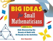 Big Ideas for Small Mathematicians: Kids Discovering the Beauty of Math with 22 Ready-To-Go Activities ebook by Kajander, Ann