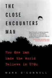 The Close Encounters Man - How One Man Made the World Believe in UFOs ebook by Mark O'Connell
