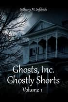 Ghosts Inc. Ghostly Shorts, Volume 1 ebook by Bethany Sefchick