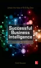 Successful Business Intelligence, Second Edition - Unlock the Value of BI & Big Data ebook by Cindi Howson