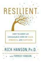 Resilient - How to Grow an Unshakable Core of Calm, Strength, and Happiness ebook by Forrest Hanson, Rick Hanson, Ph.D