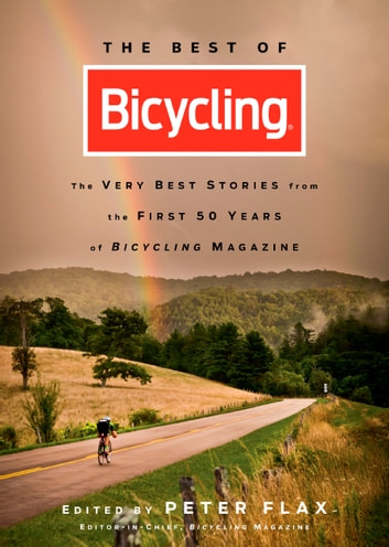 The Best of Bicycling - The Very Best Stories from the First 50 Years of Bicycling Magazine eBook by Peter Flax,Editors of Bicycling Magazine