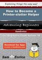 How to Become a Printer-slotter Helper - How to Become a Printer-slotter Helper ebook by Wynell Hefner