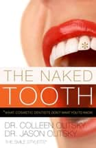 The Naked Tooth: What Cosmetic Dentists Don't Want You To Know ebook by Colleen Olitsky Jason Olitsky