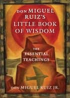 don Miguel Ruiz's Little Book of Wisdom - The Essential Teachings ebook by don Miguel Ruiz Jr.