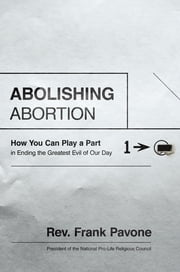 Abolishing Abortion - How You Can Play a Part in Ending the Greatest Evil of Our Day ebook by Frank Pavone