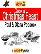 How to Cook a Christmas Feast (Short-e Guide) ebook by Paul Peacock, Diana Peacock