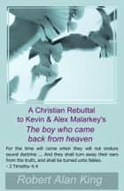 A Christian Rebuttal to Kevin & Alex Malarkey's The boy who came back from heaven ebook by Robert Alan King