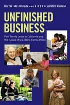 Unfinished Business - Paid Family Leave in California and the Future of U.S. Work-Family Policy ebook by Ruth Milkman, Eileen Appelbaum