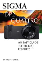 Sigma DP2 Quattro: An Easy Guide to the Best Features ebook by Joseph Spark