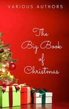 The Big Book of Christmas: - 140+ authors and 400+ novels, novellas, stories, poems & carols (Sanctuary Publishing) ebook by Hans Christian Andersen, Charles Dickens, Louisa May Alcott,...