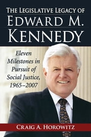 The Legislative Legacy of Edward M. Kennedy - Eleven Milestones in Pursuit of Social Justice, 1965-2007 ebook by Craig A. Horowitz