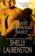 Beast Behaving Badly ebook by Shelly Laurenston
