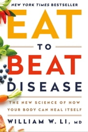 Eat to Beat Disease - The New Science of How Your Body Can Heal Itself ebook by William W Li, MD