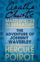 The Adventure of Johnnie Waverley: A Hercule Poirot Short Story ebook by Agatha Christie