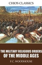 The Military Religious Orders of the Middle Ages ebook by F.C. Woodhouse