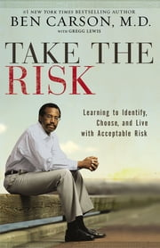 Take the Risk - Learning to Identify, Choose, and Live with Acceptable Risk ebook by Ben Carson, M.D.,Gregg Lewis