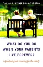 What Do You Do When Your Parents Live Forever? - A practical guide to caring for the elderly ebook by Dan Cohn-Sherbok, Lavinia Cohn-Sherbok