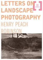Letters on Landscape Photography ebook by Henry Peach Robinson