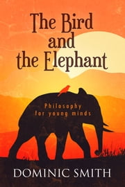 The Bird and the Elephant - Philosophy for Young Minds ebook by Dominic Smith