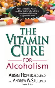 The Vitamin Cure for Alcoholism - Orthomolecular Treatment of Addictions ebook by Abram Hoffer, Dr,Andrew W Saul, PH.D.