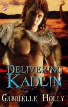 Delivering Kadlin ebook by Gabrielle Holly